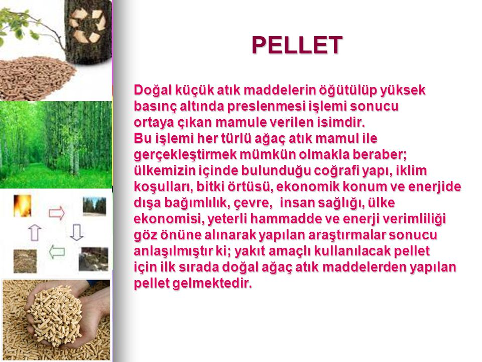 PELLET Doğal küçük atık maddelerin öğütülüp yüksek basınç altında preslenmesi işlemi sonucu ortaya çıkan mamule verilen isimdir.