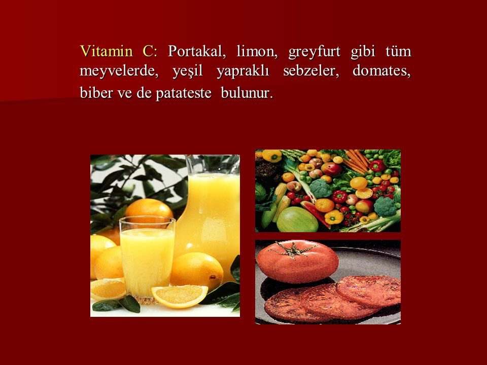 Vitamin C: Portakal, limon, greyfurt gibi tüm meyvelerde, yeşil yapraklı sebzeler, domates, biber ve de patateste bulunur.