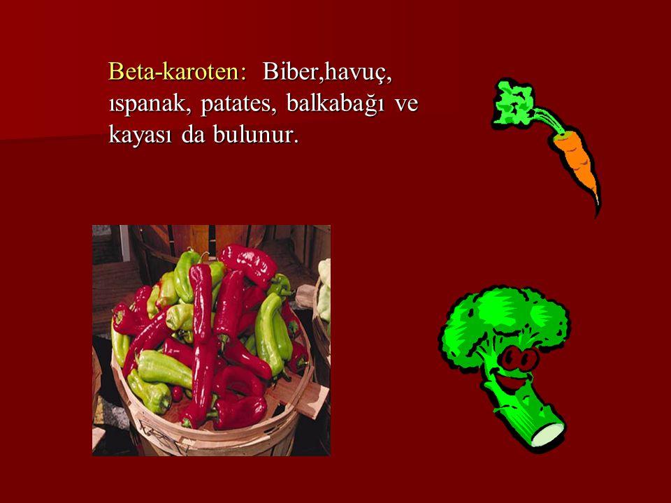 Beta-karoten: Biber,havuç, ıspanak, patates, balkabağı ve kayası da bulunur. Beta-karoten: Biber,havuç, ıspanak, patates, balkabağı ve kayası da bulun