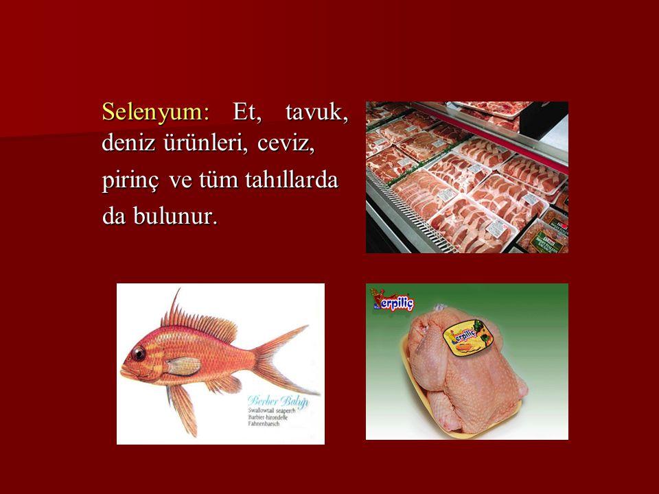 Selenyum: Et, tavuk, deniz ürünleri, ceviz, Selenyum: Et, tavuk, deniz ürünleri, ceviz, pirinç ve tüm tahıllarda pirinç ve tüm tahıllarda da bulunur.