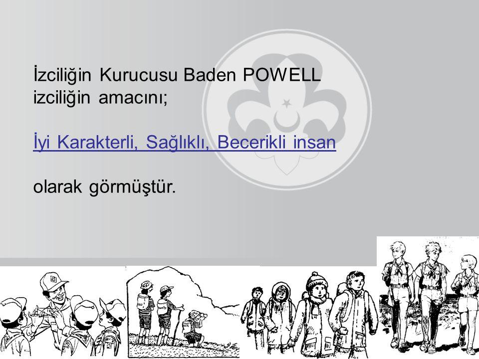 İzciliğin Kurucusu Baden POWELL izciliğin amacını; İyi Karakterli, Sağlıklı, Becerikli insan olarak görmüştür.
