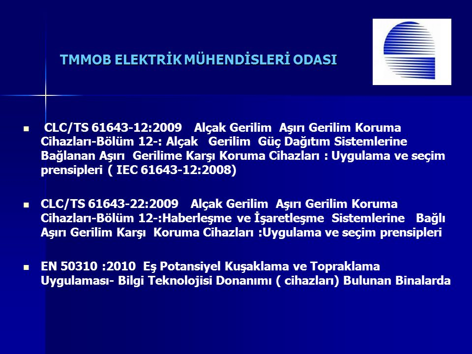 CLC/TS 61643-12:2009 Alçak Gerilim Aşırı Gerilim Koruma Cihazları-Bölüm 12-: Alçak Gerilim Güç Dağıtım Sistemlerine Bağlanan Aşırı Gerilime Karşı Koruma Cihazları : Uygulama ve seçim prensipleri ( IEC 61643-12:2008) CLC/TS 61643-22:2009 Alçak Gerilim Aşırı Gerilim Koruma Cihazları-Bölüm 12-:Haberleşme ve İşaretleşme Sistemlerine Bağlı Aşırı Gerilim Karşı Koruma Cihazları :Uygulama ve seçim prensipleri EN 50310 :2010 Eş Potansiyel Kuşaklama ve Topraklama Uygulaması- Bilgi Teknolojisi Donanımı ( cihazları) Bulunan Binalarda
