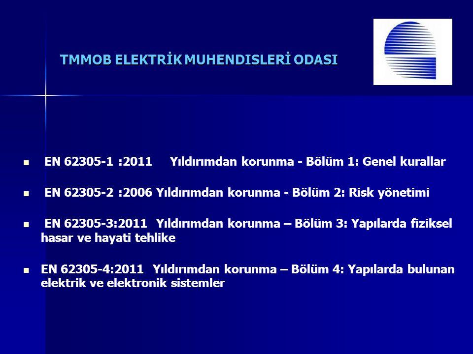 TMMOB ELEKTRİK MUHENDISLERİ ODASI EN 62305-1 :2011 Yıldırımdan korunma - Bölüm 1: Genel kurallar EN 62305-2 :2006 Yıldırımdan korunma - Bölüm 2: Risk yönetimi EN 62305-3:2011 Yıldırımdan korunma – Bölüm 3: Yapılarda fiziksel hasar ve hayati tehlike EN 62305-4:2011 Yıldırımdan korunma – Bölüm 4: Yapılarda bulunan elektrik ve elektronik sistemler