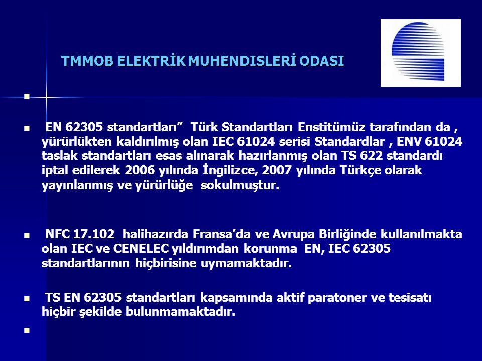TMMOB ELEKTRİK MUHENDISLERİ ODASI EN 62305 standartları Türk Standartları Enstitümüz tarafından da, yürürlükten kaldırılmış olan IEC 61024 serisi Standardlar, ENV 61024 taslak standartları esas alınarak hazırlanmış olan TS 622 standardı iptal edilerek 2006 yılında İngilizce, 2007 yılında Türkçe olarak yayınlanmış ve yürürlüğe sokulmuştur.