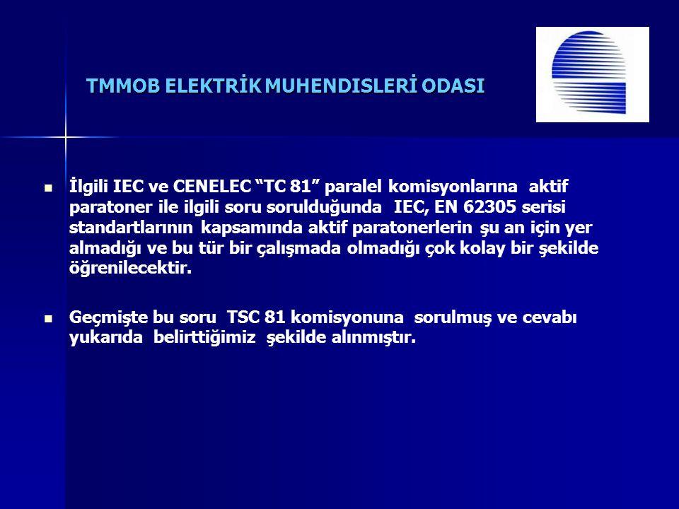 TMMOB ELEKTRİK MUHENDISLERİ ODASI İlgili IEC ve CENELEC TC 81 paralel komisyonlarına aktif paratoner ile ilgili soru sorulduğunda IEC, EN 62305 serisi standartlarının kapsamında aktif paratonerlerin şu an için yer almadığı ve bu tür bir çalışmada olmadığı çok kolay bir şekilde öğrenilecektir.