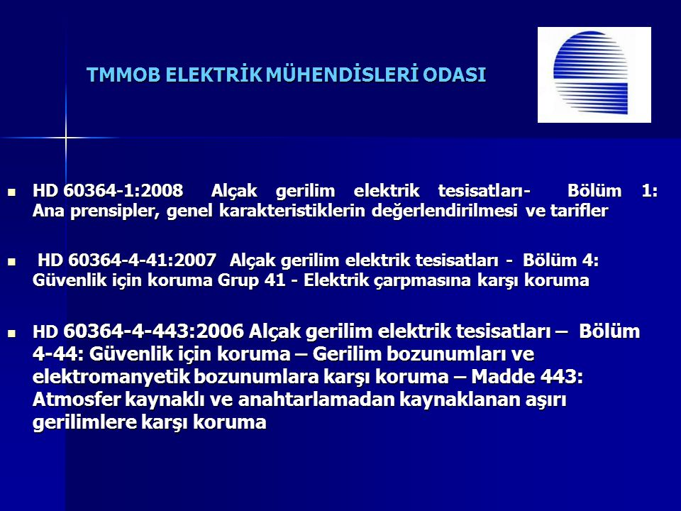 TMMOB ELEKTRİK MÜHENDİSLERİ ODASI HD 60364-1:2008 Alçak gerilim elektrik tesisatları- Bölüm 1: Ana prensipler, genel karakteristiklerin değerlendirilmesi ve tarifler HD 60364-1:2008 Alçak gerilim elektrik tesisatları- Bölüm 1: Ana prensipler, genel karakteristiklerin değerlendirilmesi ve tarifler HD 60364-4-41:2007 Alçak gerilim elektrik tesisatları - Bölüm 4: Güvenlik için koruma Grup 41 - Elektrik çarpmasına karşı koruma HD 60364-4-41:2007 Alçak gerilim elektrik tesisatları - Bölüm 4: Güvenlik için koruma Grup 41 - Elektrik çarpmasına karşı koruma HD 60364-4-443:2006 Alçak gerilim elektrik tesisatları – Bölüm 4-44: Güvenlik için koruma – Gerilim bozunumları ve elektromanyetik bozunumlara karşı koruma – Madde 443: Atmosfer kaynaklı ve anahtarlamadan kaynaklanan aşırı gerilimlere karşı koruma HD 60364-4-443:2006 Alçak gerilim elektrik tesisatları – Bölüm 4-44: Güvenlik için koruma – Gerilim bozunumları ve elektromanyetik bozunumlara karşı koruma – Madde 443: Atmosfer kaynaklı ve anahtarlamadan kaynaklanan aşırı gerilimlere karşı koruma