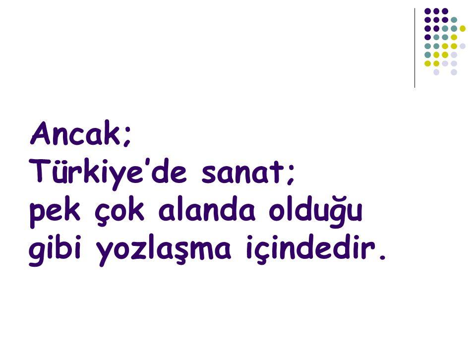 Ancak; Türkiye'de sanat; pek çok alanda olduğu gibi yozlaşma içindedir.