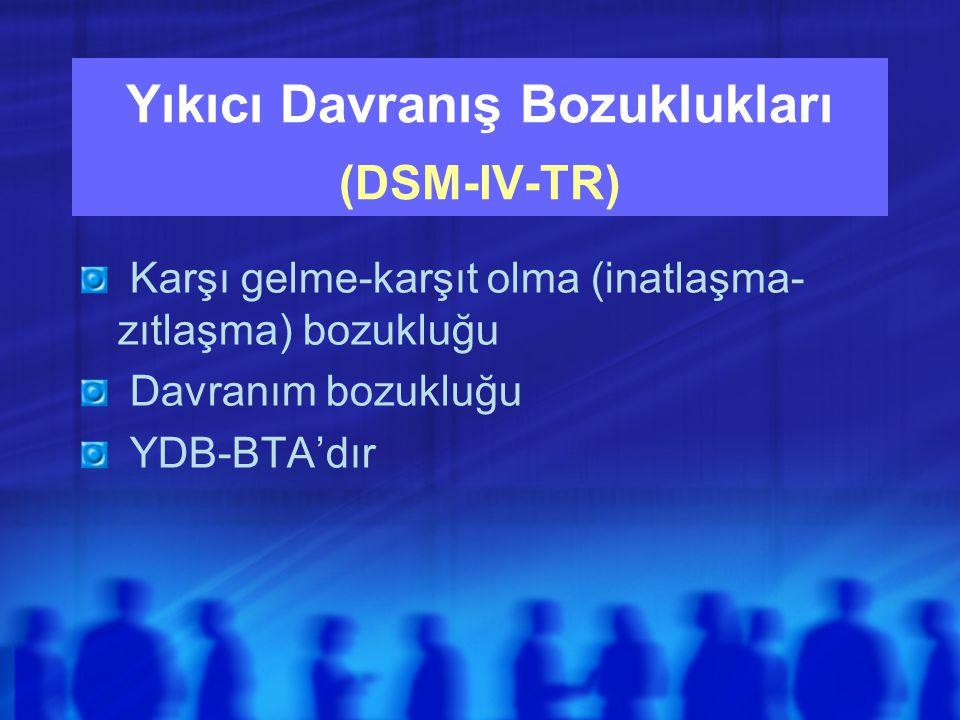 Yıkıcı Davranış Bozuklukları (DSM-IV-TR) Karşı gelme-karşıt olma (inatlaşma- zıtlaşma) bozukluğu Davranım bozukluğu YDB-BTA'dır