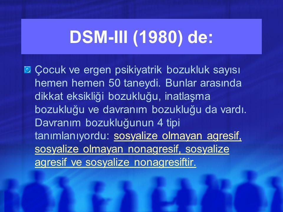 DSM-III (1980) de: Çocuk ve ergen psikiyatrik bozukluk sayısı hemen hemen 50 taneydi.