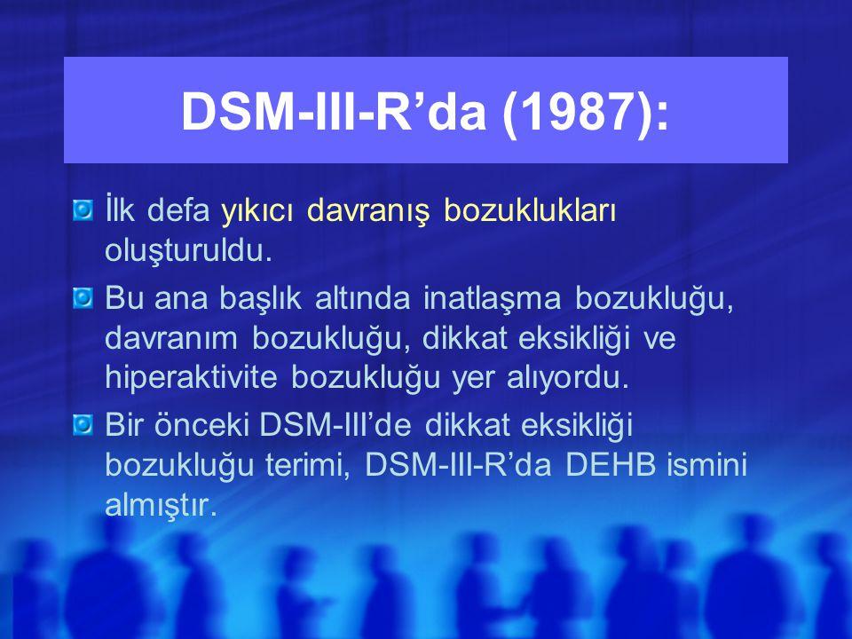 DSM-III-R'da (1987): İlk defa yıkıcı davranış bozuklukları oluşturuldu.