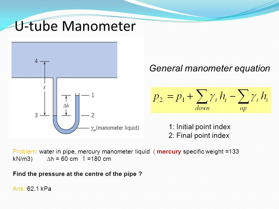 U-tube Manometer Problem: water in pipe, mercury manometer liquid ( mercury specific weight =133 kN/m3) ∆h = 60 cm l =180 cm Find the pressure at the