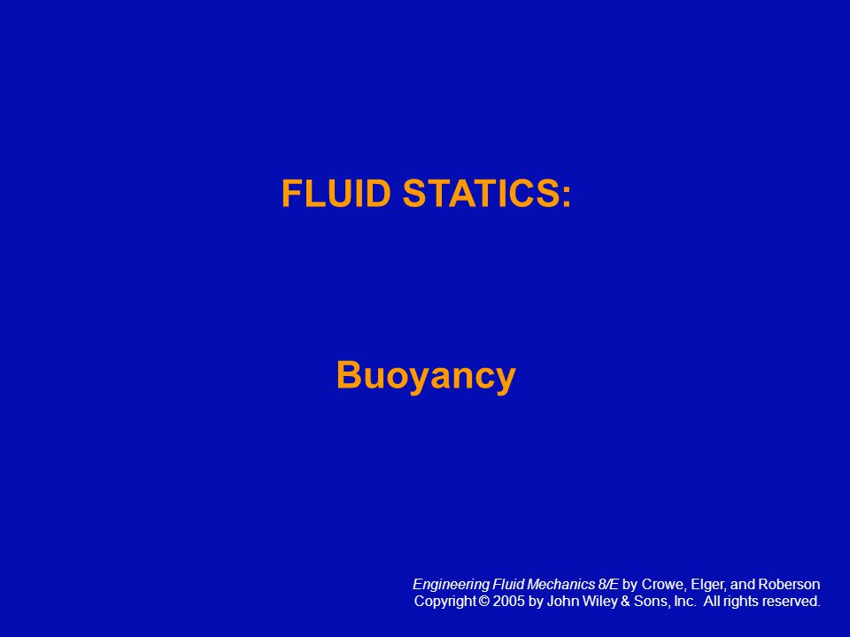 FLUID STATICS: Buoyancy Engineering Fluid Mechanics 8/E by Crowe, Elger, and Roberson Copyright © 2005 by John Wiley & Sons, Inc. All rights reserved.