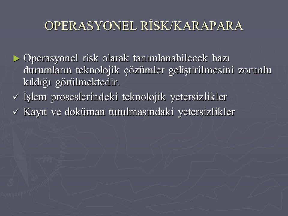 OPERASYONEL RİSK/KARAPARA ► Operasyonel risk olarak tanımlanabilecek bazı durumların teknolojik çözümler geliştirilmesini zorunlu kıldığı görülmektedi