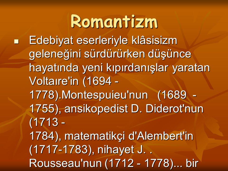 Romantizm Edebiyat eserleriyle klâsisizm geleneğini sürdürürken düşünce hayatında yeni kıpırdanışlar yaratan Voltaıre'in (1694 - 1778).Montespuieu'nun
