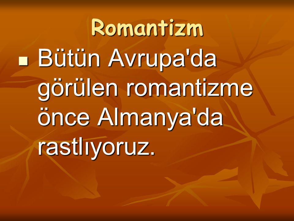 Romantizm Bütün Avrupa'da görülen romantizme önce Almanya'da rastlıyoruz. Bütün Avrupa'da görülen romantizme önce Almanya'da rastlıyoruz.