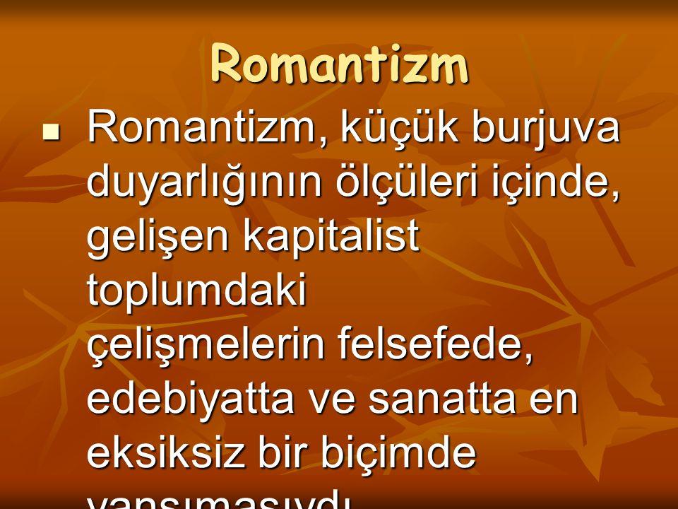 Romantizm Romantizm, küçük burjuva duyarlığının ölçüleri içinde, gelişen kapitalist toplumdaki çelişmelerin felsefede, edebiyatta ve sanatta en eksiks