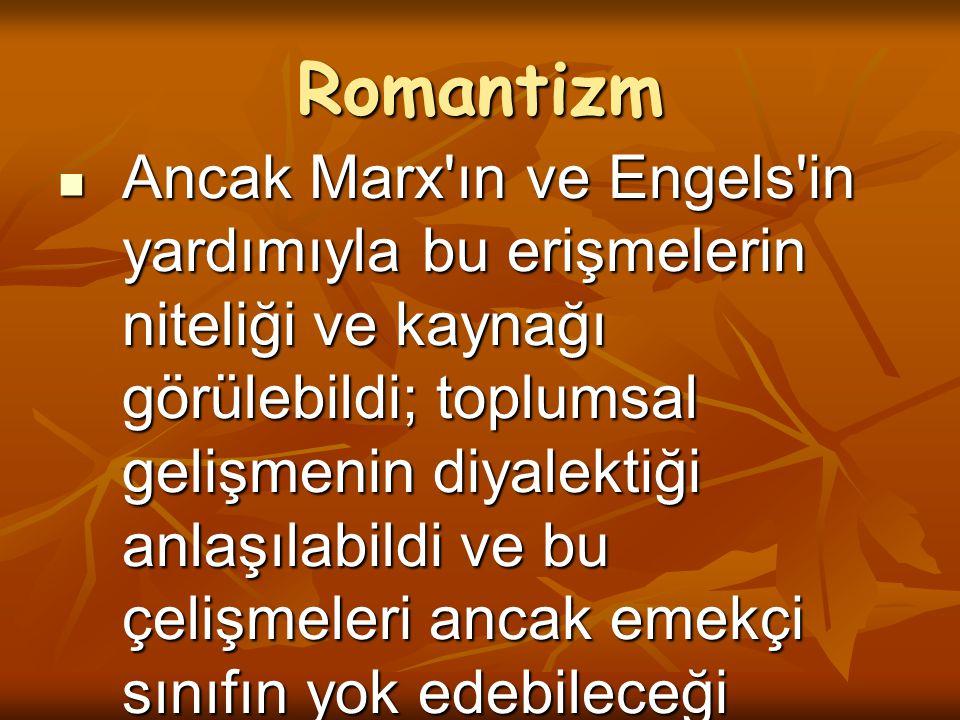 Romantizm Ancak Marx'ın ve Engels'in yardımıyla bu erişmelerin niteliği ve kaynağı görülebildi; toplumsal gelişmenin diyalektiği anlaşılabildi ve bu ç