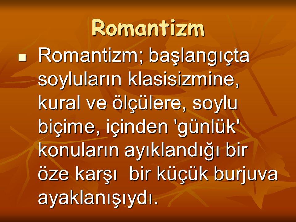 Romantizm Romantizm; başlangıçta soyluların klasisizmine, kural ve ölçülere, soylu biçime, içinden 'günlük' konuların ayıklandığı bir öze karşı bir kü