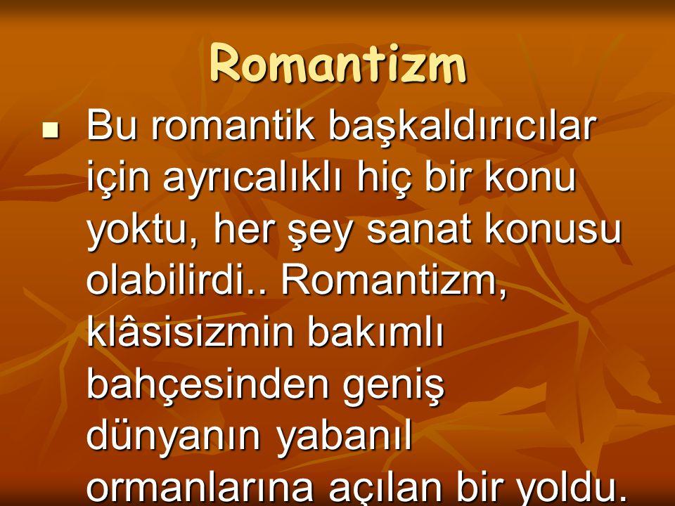 Romantizm Bu romantik başkaldırıcılar için ayrıcalıklı hiç bir konu yoktu, her şey sanat konusu olabilirdi.. Romantizm, klâsisizmin bakımlı bahçesinde