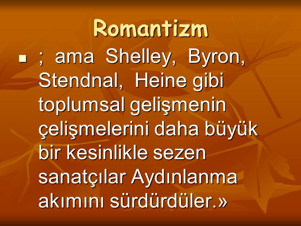 Romantizm ; ama Shelley, Byron, Stendnal, Heine gibi toplumsal gelişmenin çelişmelerini daha büyük bir kesinlikle sezen sanatçılar Aydınlanma akımını