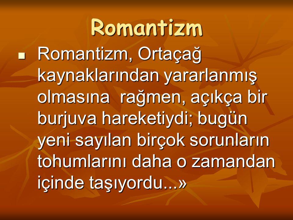 Romantizm Romantizm, Ortaçağ kaynaklarından yararlanmış olmasına rağmen, açıkça bir burjuva hareketiydi; bugün yeni sayılan birçok sorunların tohumlar