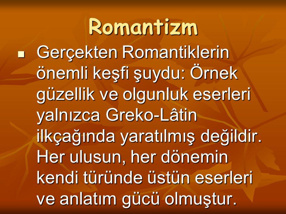 Romantizm Gerçekten Romantiklerin önemli keşfi şuydu: Örnek güzellik ve olgunluk eserleri yalnızca Greko-Lâtin ilkçağında yaratılmış değildir. Her ulu
