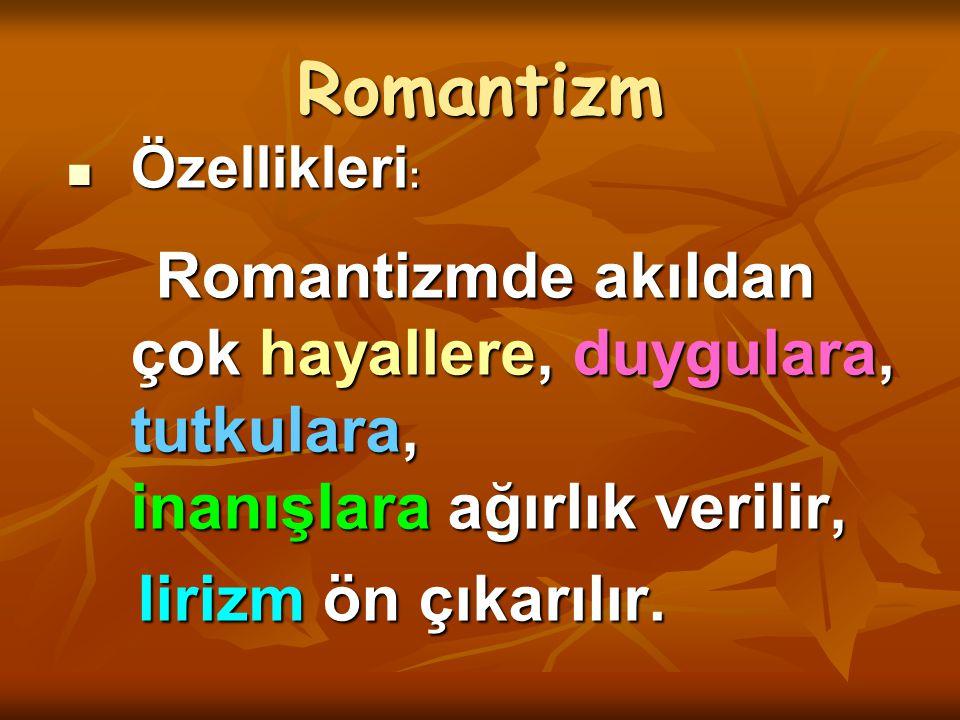 Romantizm Özellikleri : Özellikleri : Romantizmde akıldan çok hayallere, duygulara, tutkulara, inanışlara ağırlık verilir, Romantizmde akıldan çok hay