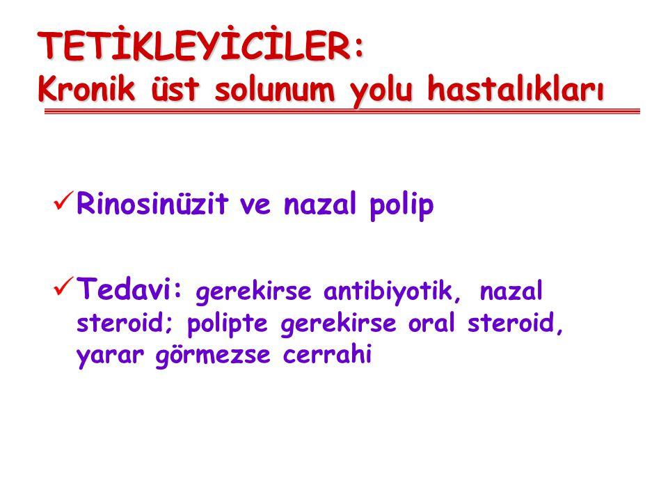 TETİKLEYİCİLER: Kronik üst solunum yolu hastalıkları Rinosinüzit ve nazal polip Tedavi: gerekirse antibiyotik, nazal steroid; polipte gerekirse oral s
