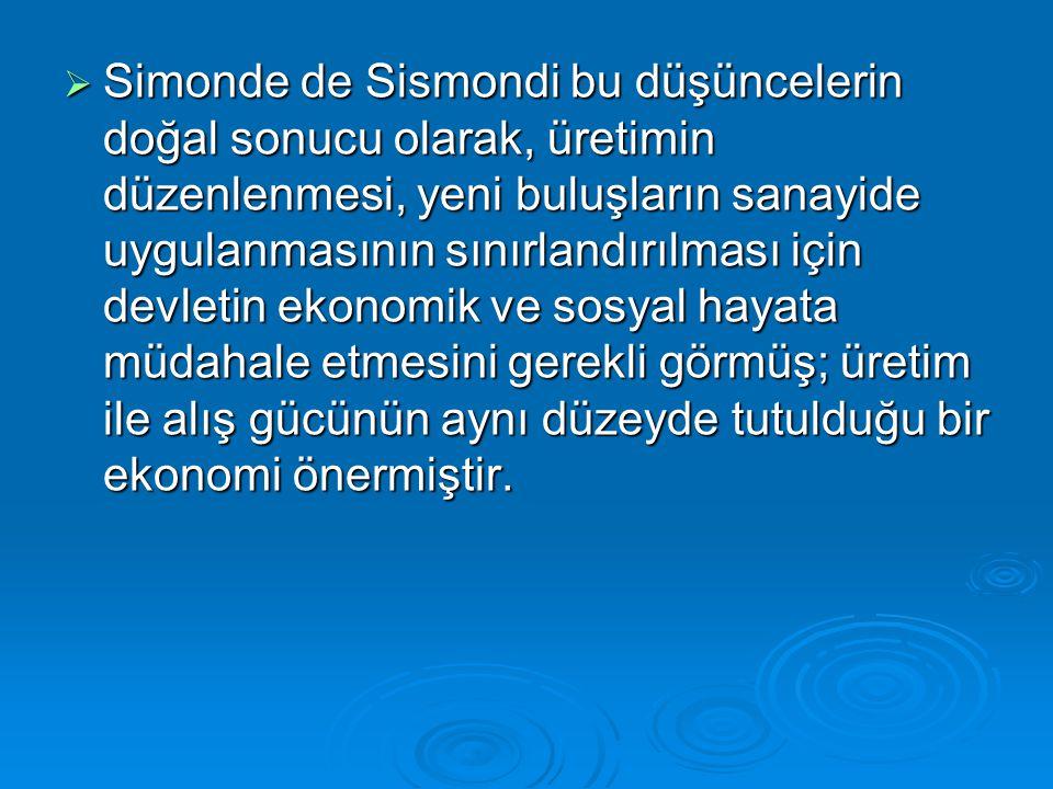  Simonde de Sismondi bu düşüncelerin doğal sonucu olarak, üretimin düzenlenmesi, yeni buluşların sanayide uygulanmasının sınırlandırılması için devletin ekonomik ve sosyal hayata müdahale etmesini gerekli görmüş; üretim ile alış gücünün aynı düzeyde tutulduğu bir ekonomi önermiştir.