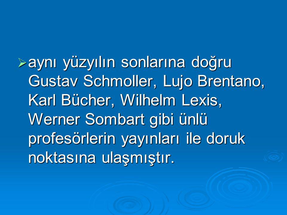  aynı yüzyılın sonlarına doğru Gustav Schmoller, Lujo Brentano, Karl Bücher, Wilhelm Lexis, Werner Sombart gibi ünlü profesörlerin yayınları ile doru