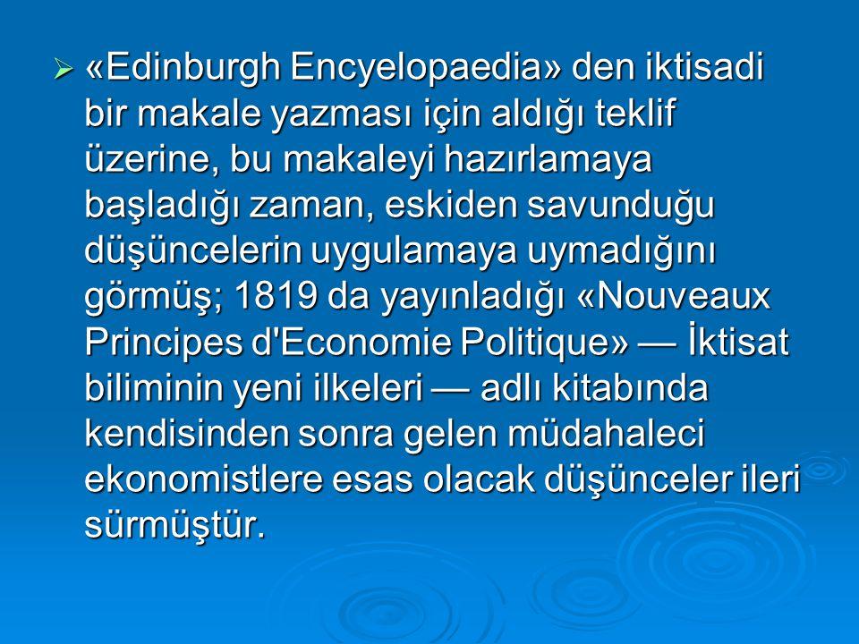  «Edinburgh Encyelopaedia» den iktisadi bir makale yazması için aldığı teklif üzerine, bu makaleyi hazırlamaya başladığı zaman, eskiden savunduğu düşüncelerin uygulamaya uymadığını görmüş; 1819 da yayınladığı «Nouveaux Principes d Economie Politique» — İktisat biliminin yeni ilkeleri — adlı kitabında kendisinden sonra gelen müdahaleci ekonomistlere esas olacak düşünceler ileri sürmüştür.