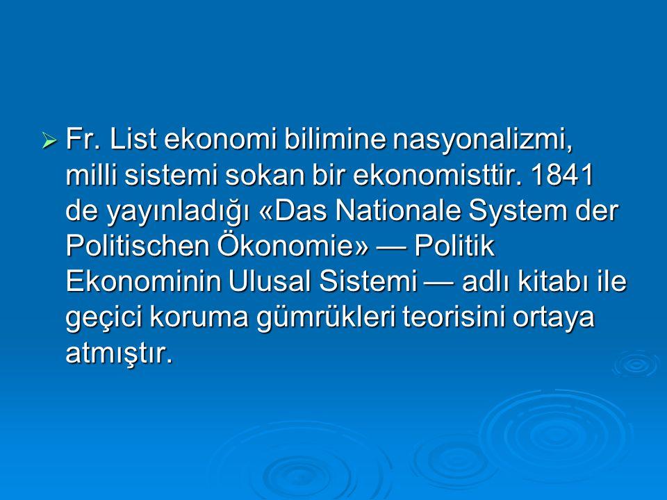  Fr. List ekonomi bilimine nasyonalizmi, milli sistemi sokan bir ekonomisttir. 1841 de yayınladığı «Das Nationale System der Politischen Ökonomie» —