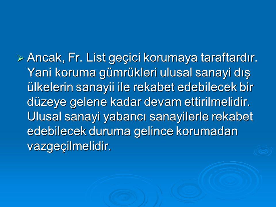  Ancak, Fr. List geçici korumaya taraftardır. Yani koruma gümrükleri ulusal sanayi dış ülkelerin sanayii ile rekabet edebilecek bir düzeye gelene kad