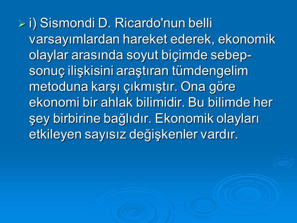 i) Sismondi D. Ricardo'nun belli varsayımlardan hareket ederek, ekonomik olaylar arasında soyut biçimde sebep- sonuç ilişkisini araştıran tümdengeli