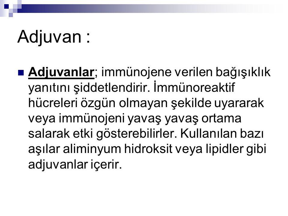 Adjuvan : Adjuvanlar; immünojene verilen bağışıklık yanıtını şiddetlendirir.