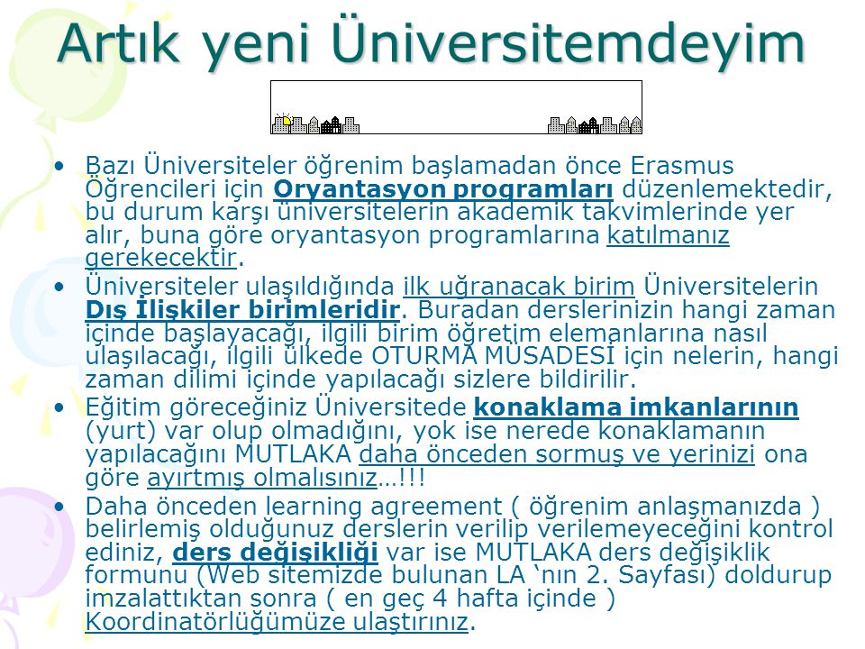 Artık yeni Üniversitemdeyim Artık yeni Üniversitemdeyim Bazı Üniversiteler öğrenim başlamadan önce Erasmus Öğrencileri için Oryantasyon programları düzenlemektedir, bu durum karşı üniversitelerin akademik takvimlerinde yer alır, buna göre oryantasyon programlarına katılmanız gerekecektir.