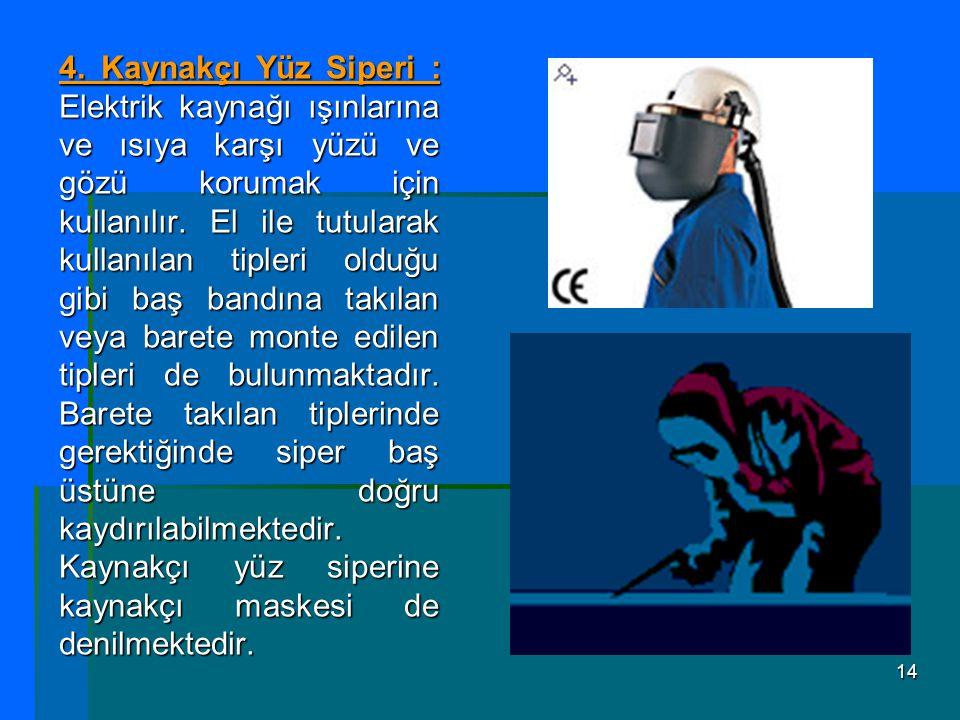 14 4. Kaynakçı Yüz Siperi : Elektrik kaynağı ışınlarına ve ısıya karşı yüzü ve gözü korumak için kullanılır. El ile tutularak kullanılan tipleri olduğ