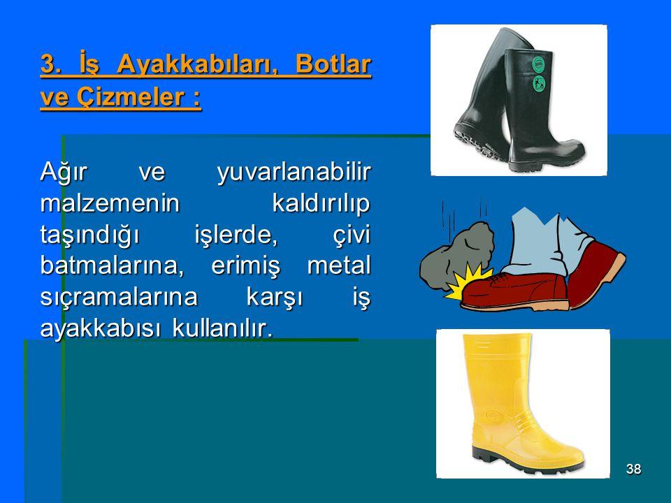 38 3. İş Ayakkabıları, Botlar ve Çizmeler : Ağır ve yuvarlanabilir malzemenin kaldırılıp taşındığı işlerde, çivi batmalarına, erimiş metal sıçramaları