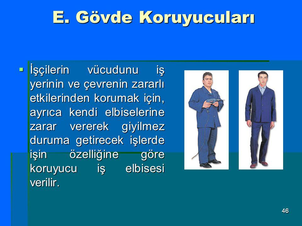 46 E. Gövde Koruyucuları  İşçilerin vücudunu iş yerinin ve çevrenin zararlı etkilerinden korumak için, ayrıca kendi elbiselerine zarar vererek giyilm