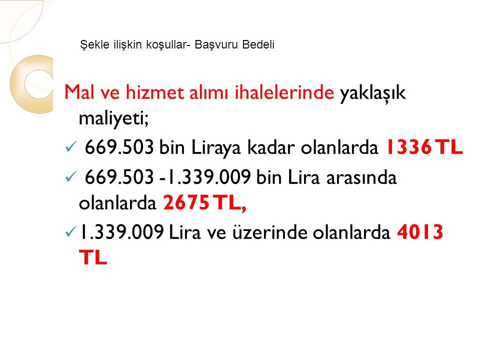 Şekle ilişkin koşullar- Başvuru Bedeli Mal ve hizmet alımı ihalelerinde yaklaşık maliyeti; 669.503 bin Liraya kadar olanlarda 1336 TL 669.503 -1.339.009 bin Lira arasında olanlarda 2675 TL, 1.339.009 Lira ve üzerinde olanlarda 4013 TL
