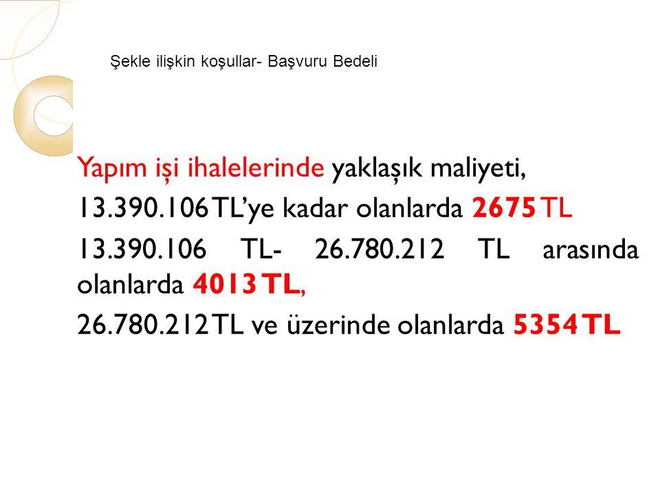 Şekle ilişkin koşullar- Başvuru Bedeli Yapım işi ihalelerinde yaklaşık maliyeti, 13.390.106 TL'ye kadar olanlarda 2675 TL 13.390.106 TL- 26.780.212 TL arasında olanlarda 4013 TL, 26.780.212 TL ve üzerinde olanlarda 5354 TL