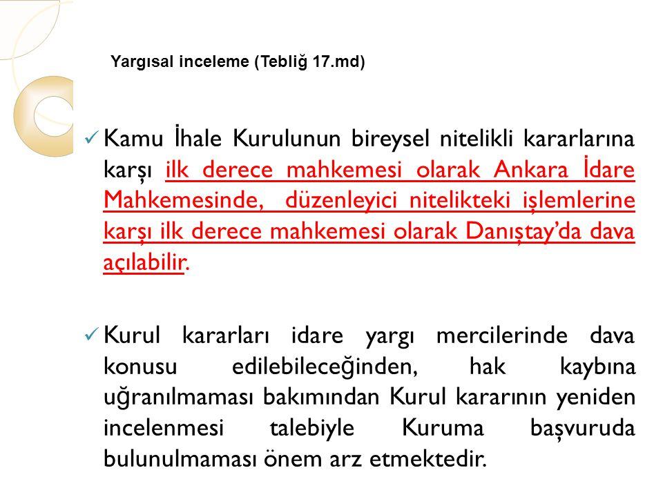 Yargısal inceleme (Tebliğ 17.md) Kamu İ hale Kurulunun bireysel nitelikli kararlarına karşı ilk derece mahkemesi olarak Ankara İ dare Mahkemesinde, düzenleyici nitelikteki işlemlerine karşı ilk derece mahkemesi olarak Danıştay'da dava açılabilir.
