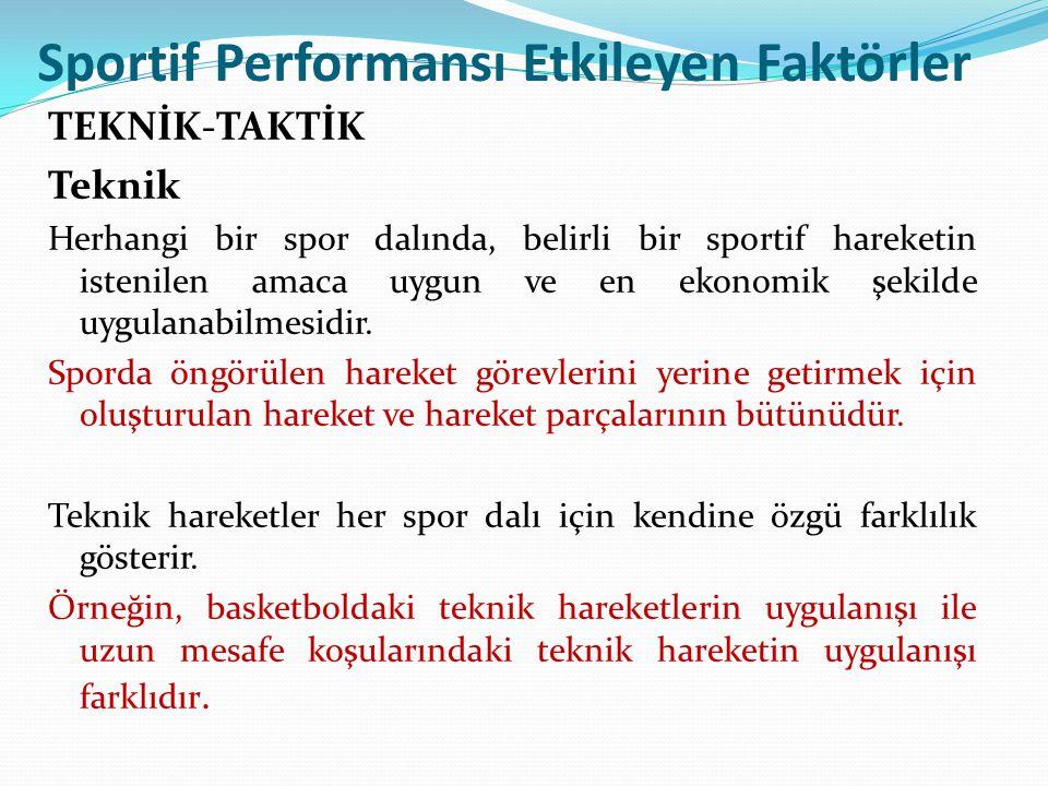 Sportif Performansı Etkileyen Faktörler TEKNİK-TAKTİK Teknik Herhangi bir spor dalında, belirli bir sportif hareketin istenilen amaca uygun ve en ekon