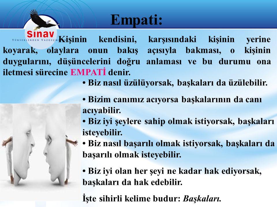 Empati: Kişinin kendisini, karşısındaki kişinin yerine koyarak, olaylara onun bakış açısıyla bakması, o kişinin duygularını, düşüncelerini doğru anlaması ve bu durumu ona iletmesi sürecine EMPATİ denir.