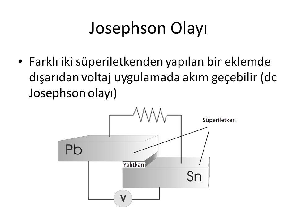 Josephson Olayı Farklı iki süperiletkenden yapılan bir eklemde dışarıdan voltaj uygulamada akım geçebilir (dc Josephson olayı)