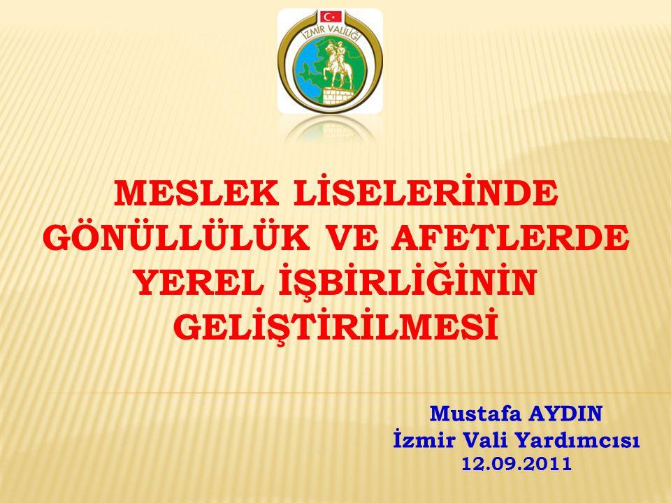 MESLEK LİSELERİNDE GÖNÜLLÜLÜK VE AFETLERDE YEREL İŞBİRLİĞİNİN GELİŞTİRİLMESİ Mustafa AYDIN İzmir Vali Yardımcısı 12.09.2011