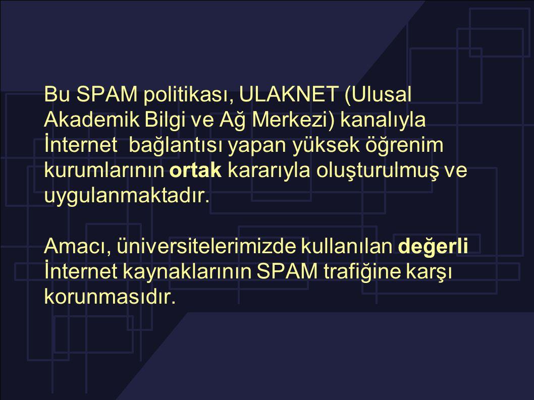 Bu SPAM politikası, ULAKNET (Ulusal Akademik Bilgi ve Ağ Merkezi) kanalıyla İnternet bağlantısı yapan yüksek öğrenim kurumlarının ortak kararıyla oluşturulmuş ve uygulanmaktadır.