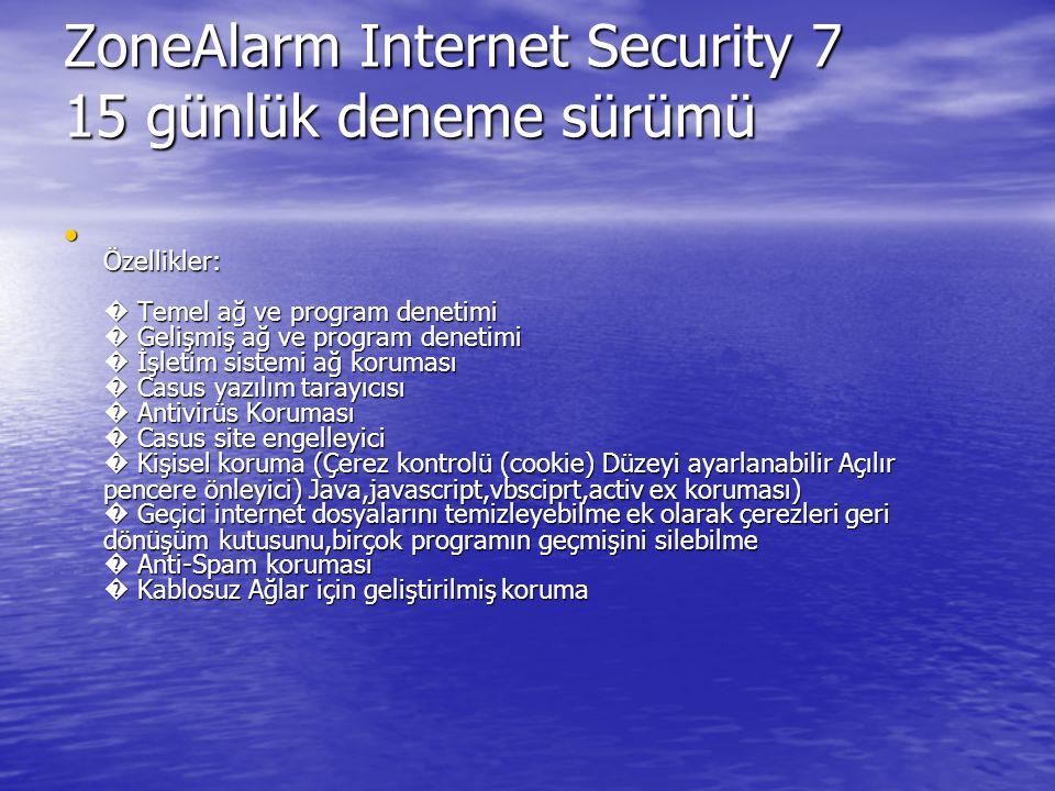 ZoneAlarm Internet Security 7 15 günlük deneme sürümü Özellikler: � Temel ağ ve program denetimi � Gelişmiş ağ ve program denetimi � İşletim sistemi ağ koruması � Casus yazılım tarayıcısı � Antivirüs Koruması � Casus site engelleyici � Kişisel koruma (Çerez kontrolü (cookie) Düzeyi ayarlanabilir Açılır pencere önleyici) Java,javascript,vbsciprt,activ ex koruması) � Geçici internet dosyalarını temizleyebilme ek olarak çerezleri geri dönüşüm kutusunu,birçok programın geçmişini silebilme � Anti-Spam koruması � Kablosuz Ağlar için geliştirilmiş koruma Özellikler: � Temel ağ ve program denetimi � Gelişmiş ağ ve program denetimi � İşletim sistemi ağ koruması � Casus yazılım tarayıcısı � Antivirüs Koruması � Casus site engelleyici � Kişisel koruma (Çerez kontrolü (cookie) Düzeyi ayarlanabilir Açılır pencere önleyici) Java,javascript,vbsciprt,activ ex koruması) � Geçici internet dosyalarını temizleyebilme ek olarak çerezleri geri dönüşüm kutusunu,birçok programın geçmişini silebilme � Anti-Spam koruması � Kablosuz Ağlar için geliştirilmiş koruma