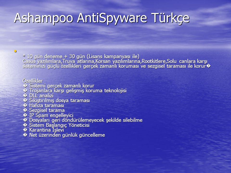 Ashampoo AntiSpyware Türkçe Ashampoo AntiSpyware Türkçe * 10 gün deneme + 30 gün (Lisans kampanyası ile) Casus yazılımlara,Truva atlarına,Korsan yazılımlarına,Rootkitlere,Solu canlara karşı sisteminizi güçlü özellikleri gerçek zamanlı koruması ve sezgisel taraması ile korur � Özellikler � Sistemi gerçek zamanlı korur � Trojanlara karşı gelişmiş koruma teknolojisi � DLL analizi � Sıkıştırılmış dosya taraması � Hafıza taraması � Sezgisel tarama � IP Spam engelleyici � Dosyaları geri döndürülemeyecek şekilde silebilme � Sistem Başlangıç Yöneticisi � Karantina İşlevi � Net üzerinden günlük güncelleme * 10 gün deneme + 30 gün (Lisans kampanyası ile) Casus yazılımlara,Truva atlarına,Korsan yazılımlarına,Rootkitlere,Solu canlara karşı sisteminizi güçlü özellikleri gerçek zamanlı koruması ve sezgisel taraması ile korur � Özellikler � Sistemi gerçek zamanlı korur � Trojanlara karşı gelişmiş koruma teknolojisi � DLL analizi � Sıkıştırılmış dosya taraması � Hafıza taraması � Sezgisel tarama � IP Spam engelleyici � Dosyaları geri döndürülemeyecek şekilde silebilme � Sistem Başlangıç Yöneticisi � Karantina İşlevi � Net üzerinden günlük güncelleme