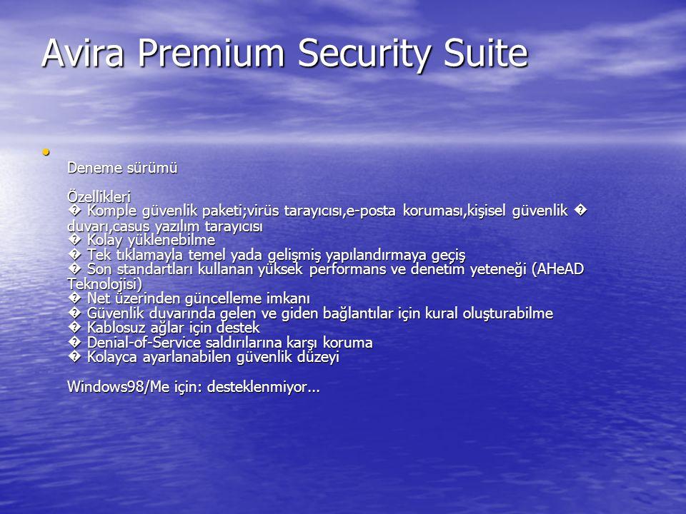 Avira Premium Security Suite Deneme sürümü Özellikleri � Komple güvenlik paketi;virüs tarayıcısı,e-posta koruması,kişisel güvenlik � duvarı,casus yazılım tarayıcısı � Kolay yüklenebilme � Tek tıklamayla temel yada gelişmiş yapılandırmaya geçiş � Son standartları kullanan yüksek performans ve denetim yeteneği (AHeAD Teknolojisi) � Net üzerinden güncelleme imkanı � Güvenlik duvarında gelen ve giden bağlantılar için kural oluşturabilme � Kablosuz ağlar için destek � Denial-of-Service saldırılarına karşı koruma � Kolayca ayarlanabilen güvenlik düzeyi Windows98/Me için: desteklenmiyor...